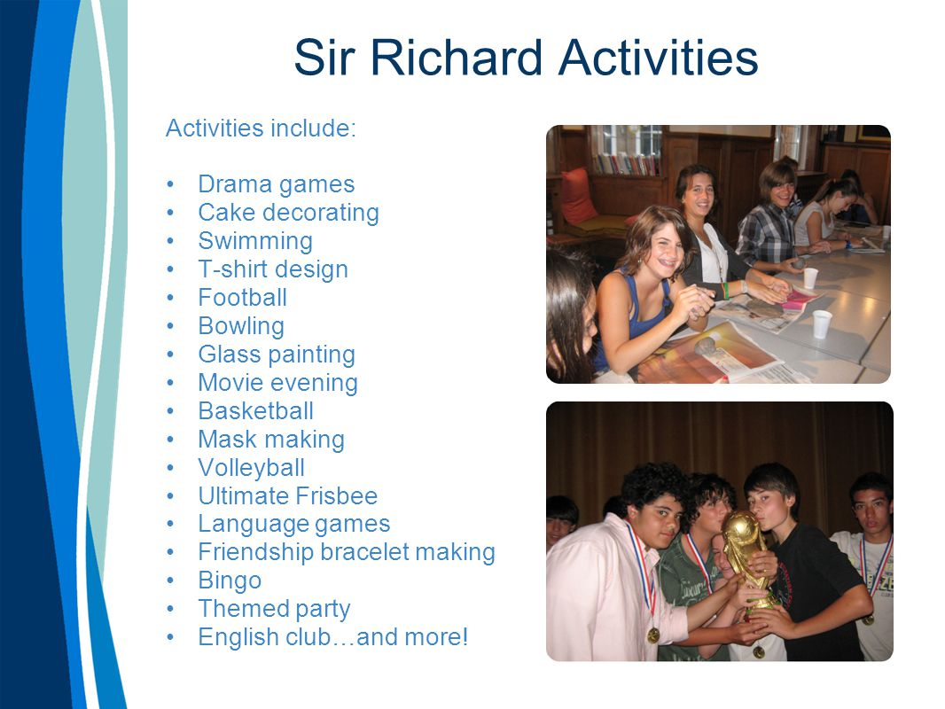 Sir Richard Activities Activities include: Drama games Cake decorating Swimming T-shirt design Football Bowling Glass painting Movie evening Basketball Mask making Volleyball Ultimate Frisbee Language games Friendship bracelet making Bingo Themed party English club…and more!
