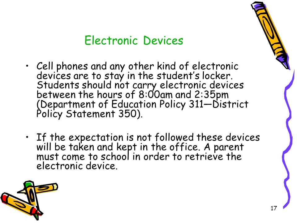 Electronic Devices Cell phones and any other kind of electronic devices are to stay in the student's locker.