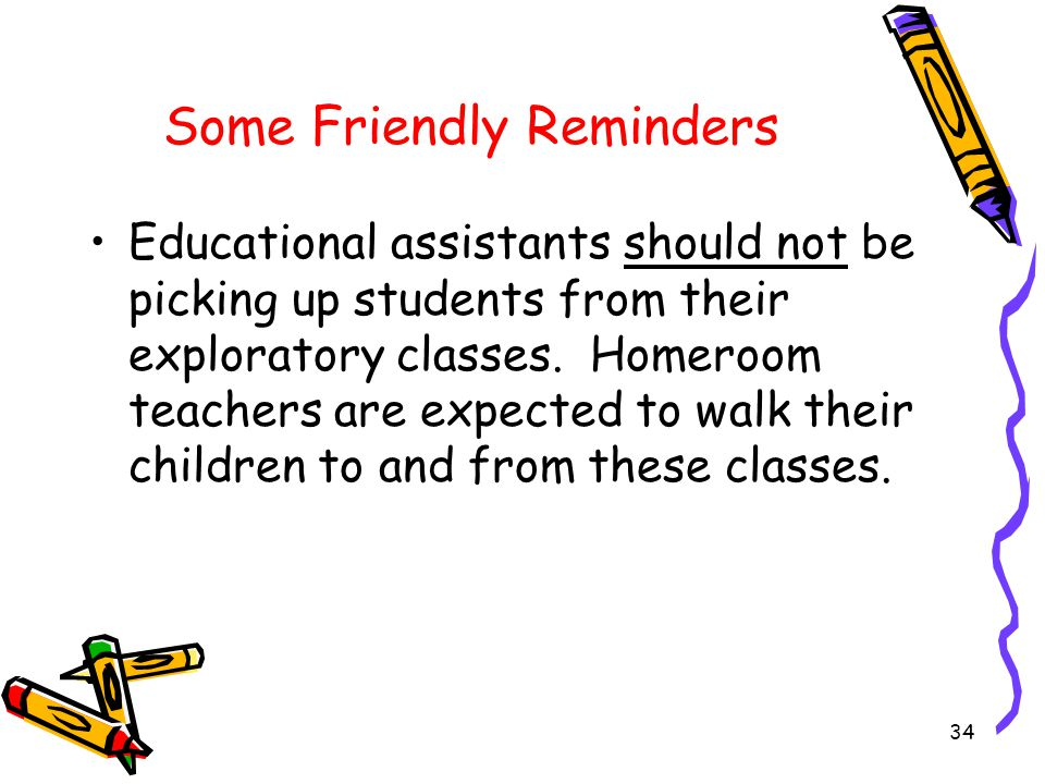 Some Friendly Reminders Educational assistants should not be picking up students from their exploratory classes.