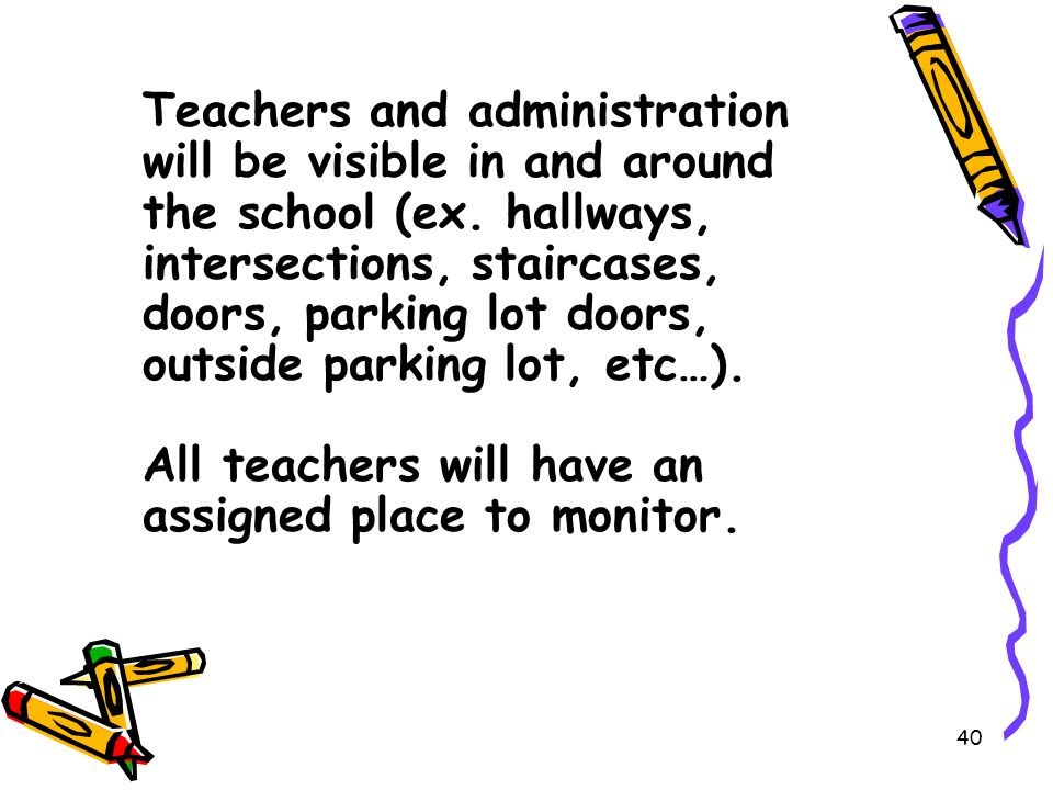 40 Teachers and administration will be visible in and around the school (ex.