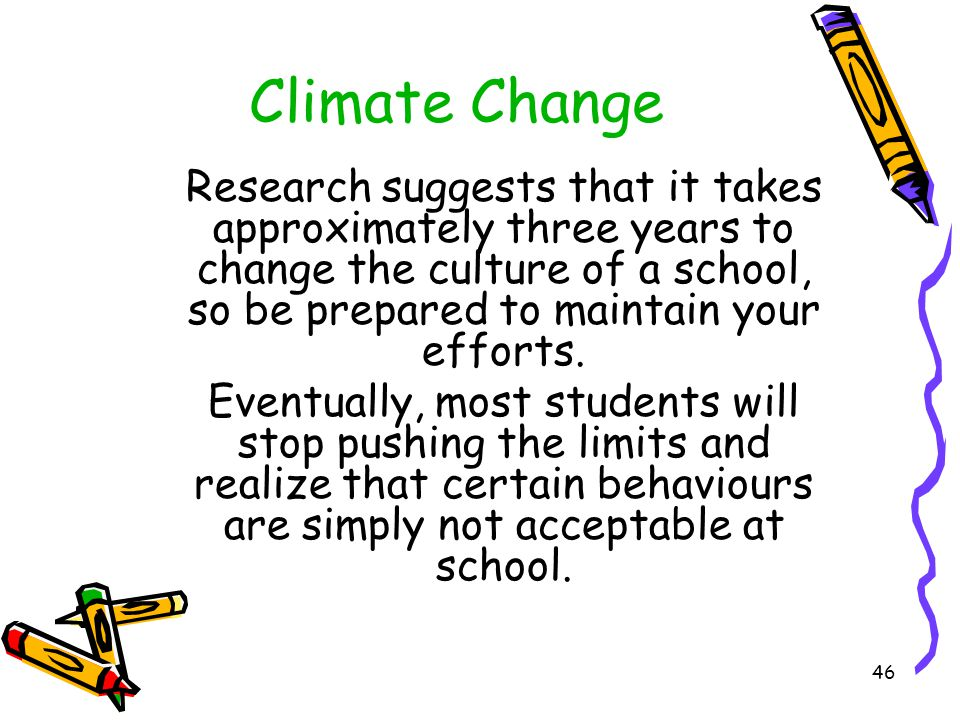 Climate Change Research suggests that it takes approximately three years to change the culture of a school, so be prepared to maintain your efforts.
