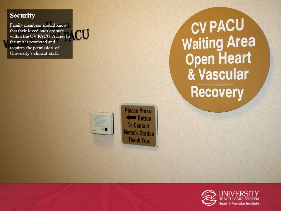 Security Family members should know that their loved ones are safe within the CV PACU. Access to the unit is restricted and requires the permission of
