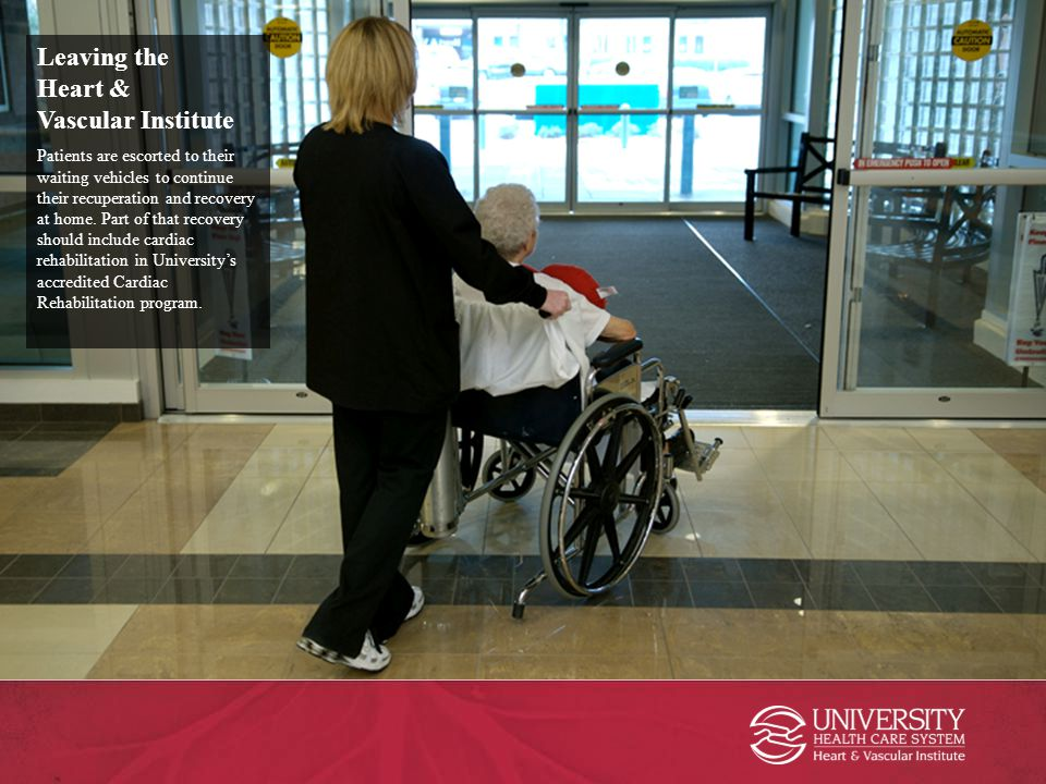 Leaving the Heart & Vascular Institute Patients are escorted to their waiting vehicles to continue their recuperation and recovery at home. Part of th