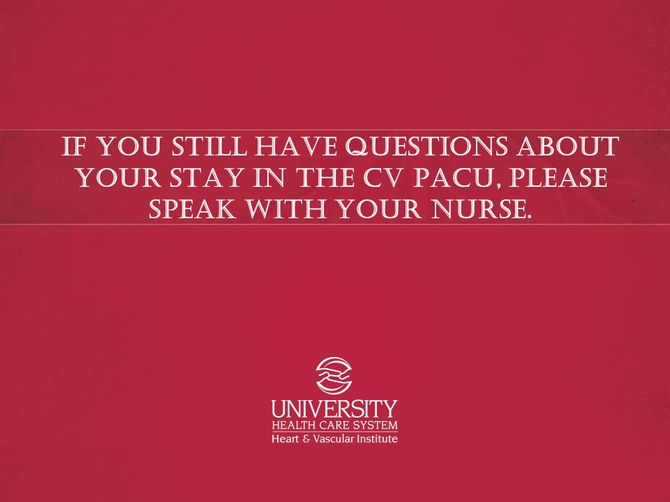 If you still have questions about your stay in the CV PACU, please speak with your nurse.