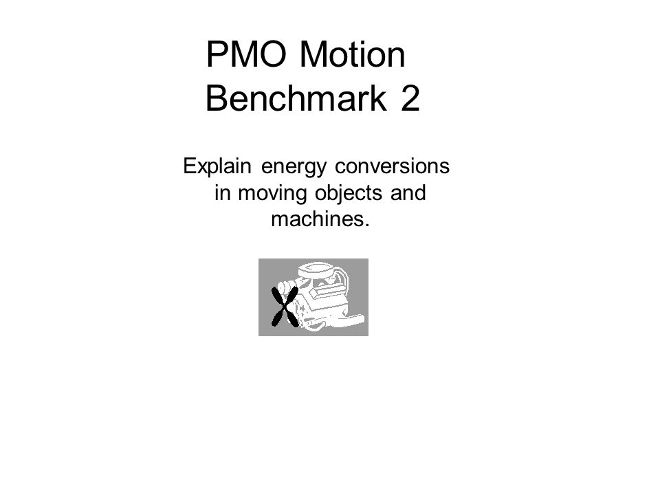 PMO Motion Benchmark 2 Explain energy conversions in moving objects and machines.