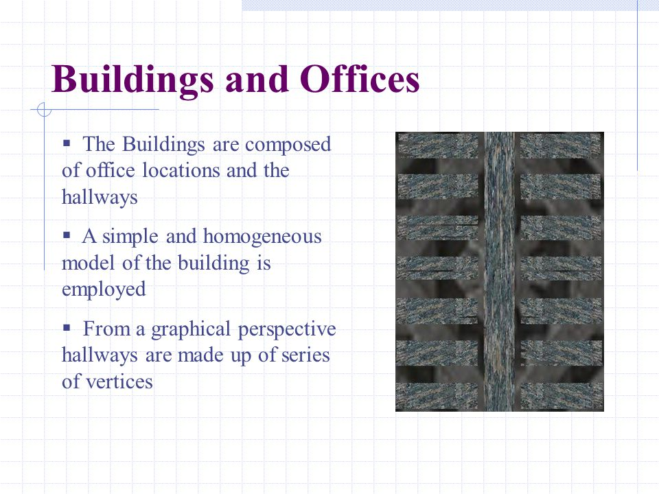 Buildings and Offices  The Buildings are composed of office locations and the hallways  A simple and homogeneous model of the building is employed  From a graphical perspective hallways are made up of series of vertices