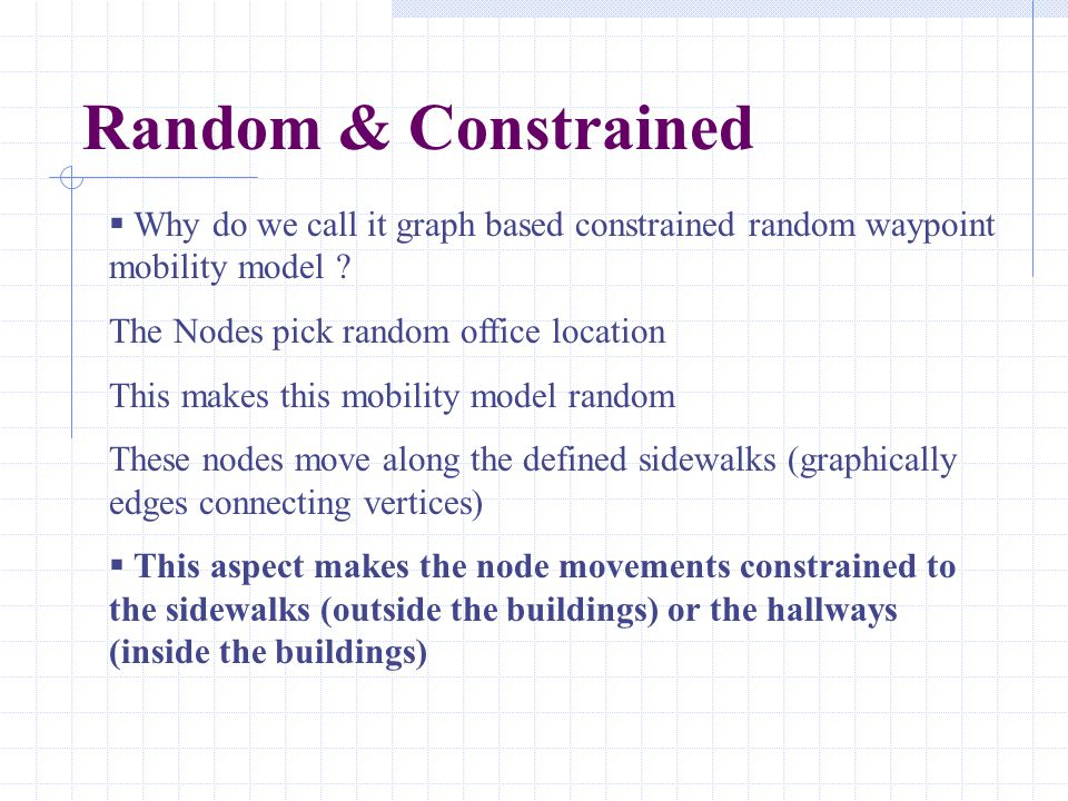 Random & Constrained  Why do we call it graph based constrained random waypoint mobility model ? The Nodes pick random office location This makes thi