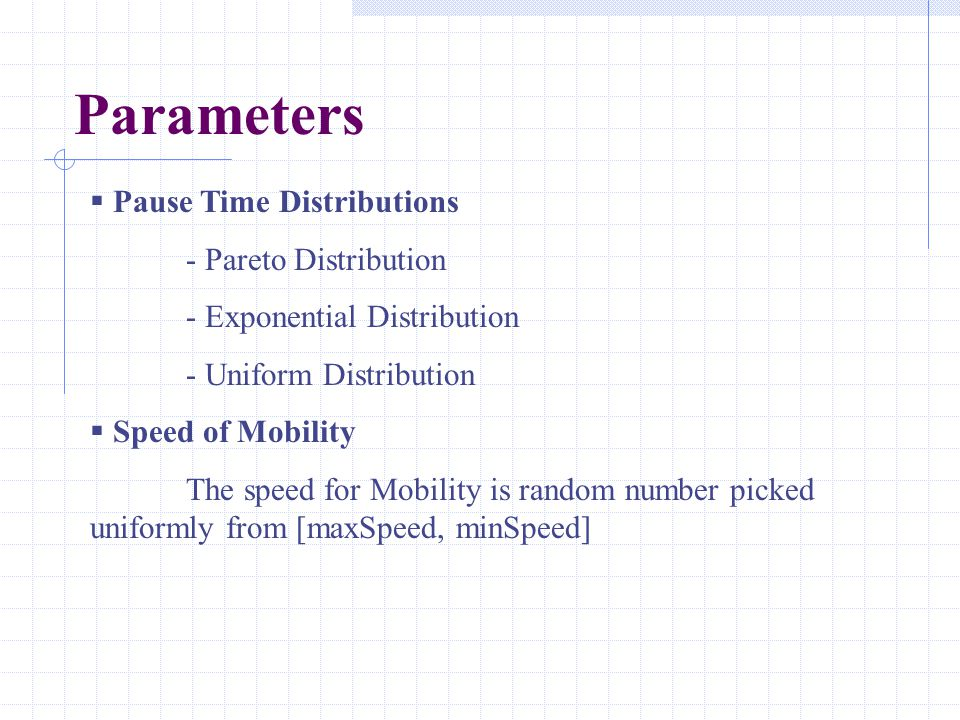 Parameters  Pause Time Distributions - Pareto Distribution - Exponential Distribution - Uniform Distribution  Speed of Mobility The speed for Mobili