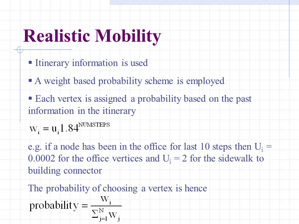 Realistic Mobility  Itinerary information is used  A weight based probability scheme is employed  Each vertex is assigned a probability based on the past information in the itinerary e.g.
