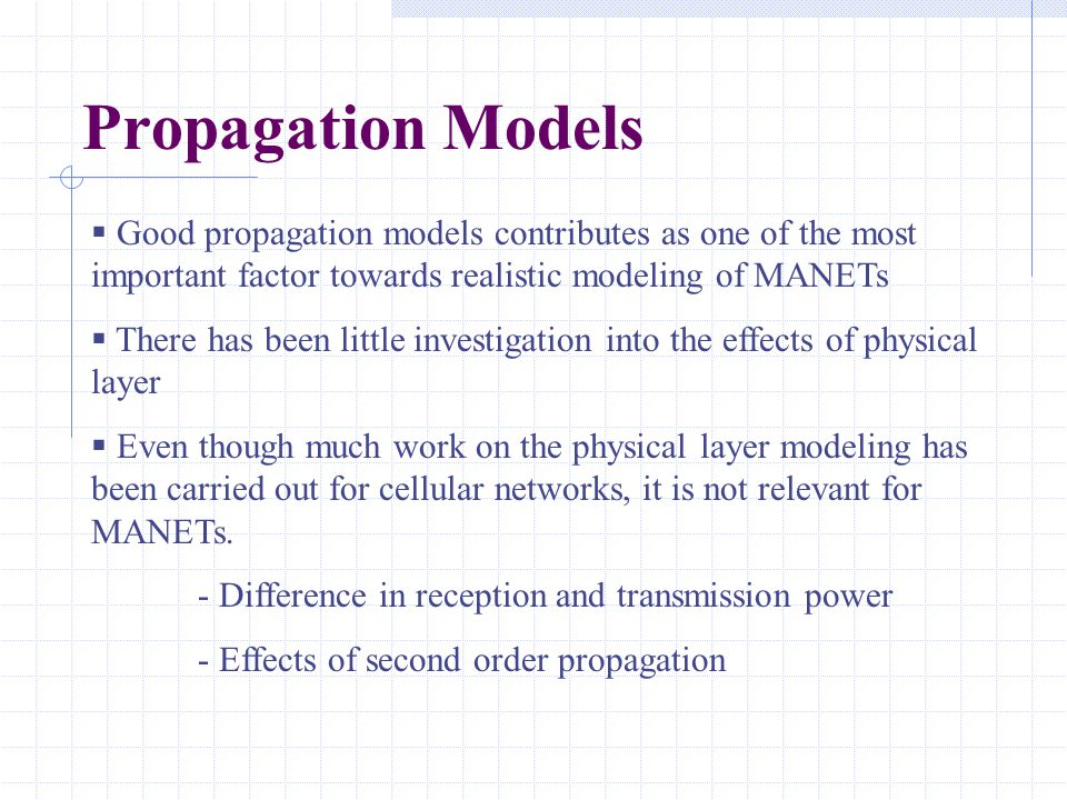 Propagation Models  Good propagation models contributes as one of the most important factor towards realistic modeling of MANETs  There has been lit