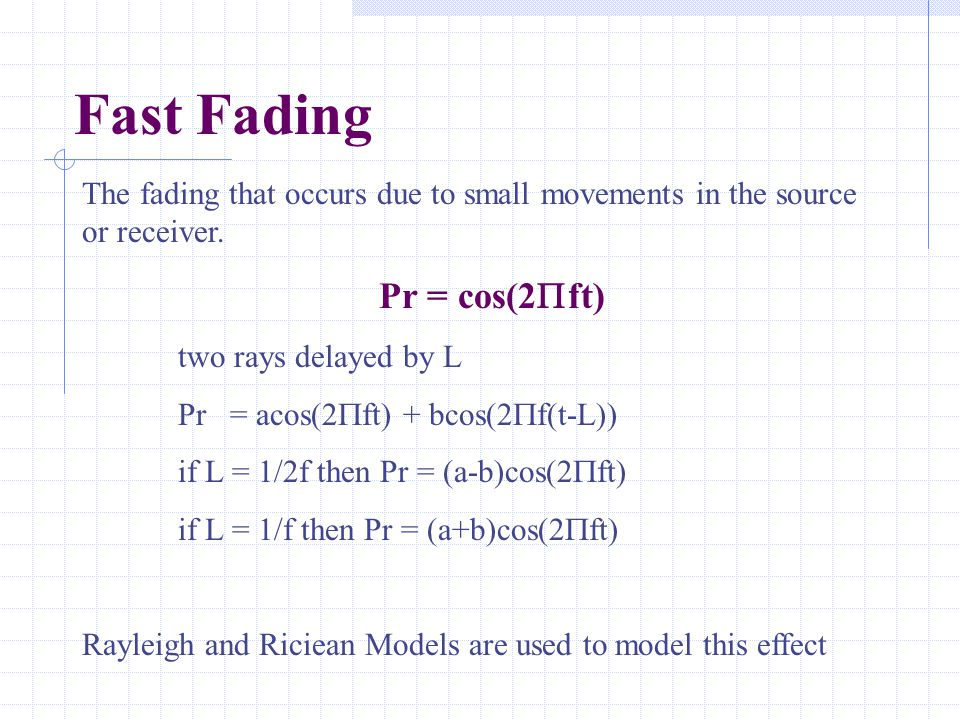 Fast Fading The fading that occurs due to small movements in the source or receiver. Pr = cos(2  ft) two rays delayed by L Pr = acos(2  ft) + bcos(2