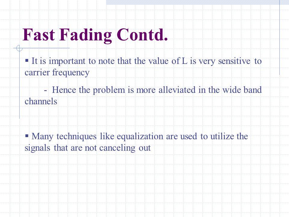 Fast Fading Contd.  It is important to note that the value of L is very sensitive to carrier frequency - Hence the problem is more alleviated in the