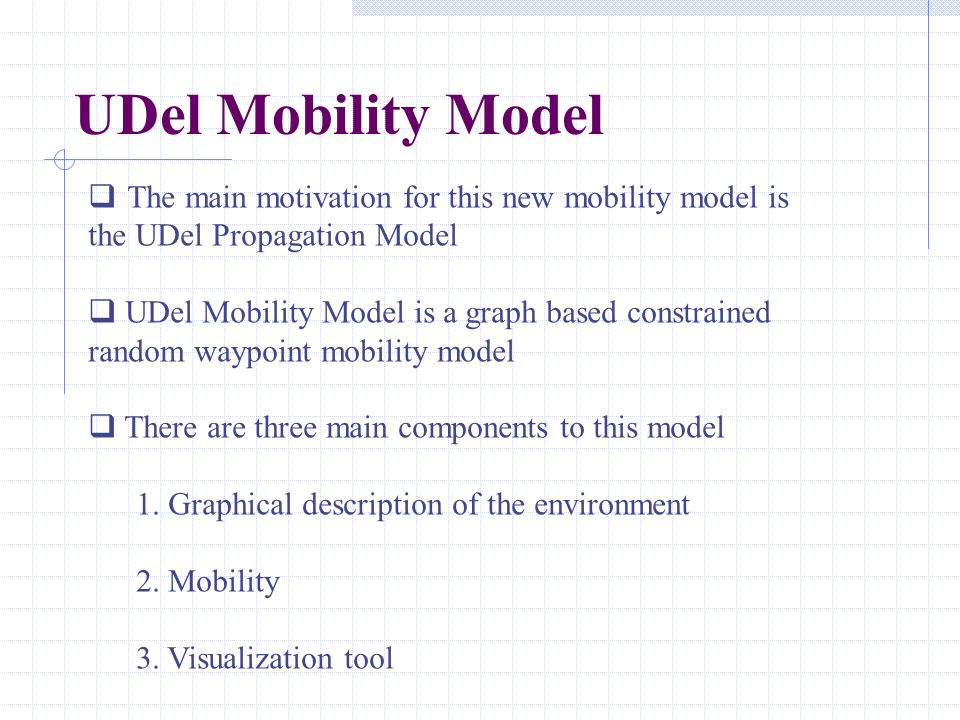 The main motivation for this new mobility model is the UDel Propagation Model  UDel Mobility Model is a graph based constrained random waypoint mob