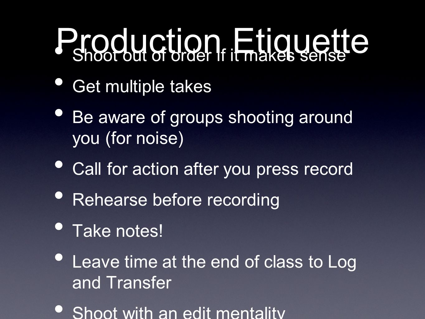 Production Etiquette Shoot out of order if it makes sense Get multiple takes Be aware of groups shooting around you (for noise) Call for action after you press record Rehearse before recording Take notes.