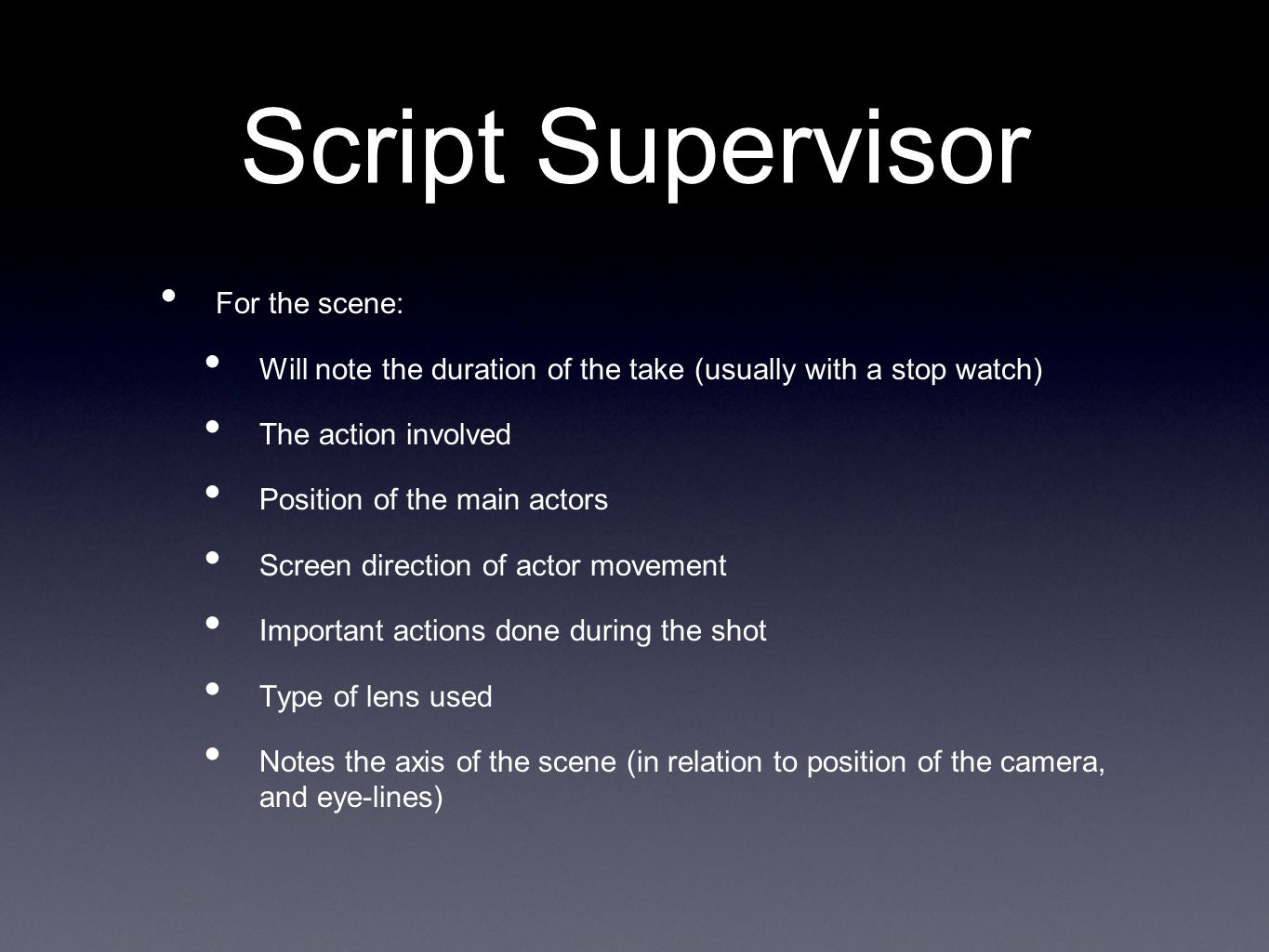 Script Supervisor For the scene: Will note the duration of the take (usually with a stop watch) The action involved Position of the main actors Screen direction of actor movement Important actions done during the shot Type of lens used Notes the axis of the scene (in relation to position of the camera, and eye-lines)