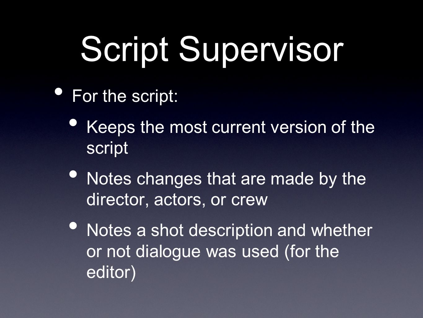 Script Supervisor For the script: Keeps the most current version of the script Notes changes that are made by the director, actors, or crew Notes a shot description and whether or not dialogue was used (for the editor)