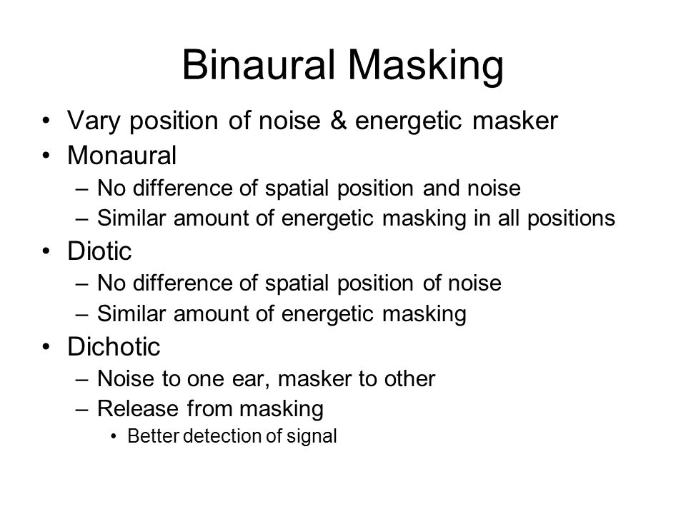 Binaural Masking Vary position of noise & energetic masker Monaural –No difference of spatial position and noise –Similar amount of energetic masking in all positions Diotic –No difference of spatial position of noise –Similar amount of energetic masking Dichotic –Noise to one ear, masker to other –Release from masking Better detection of signal