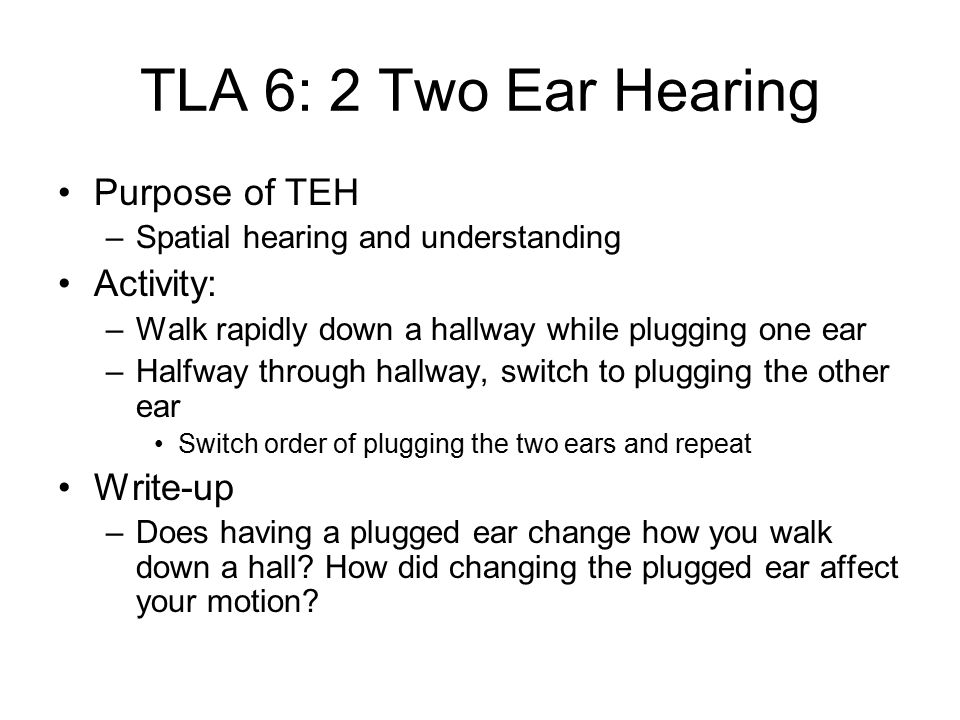 TLA 6: 2 Two Ear Hearing Purpose of TEH –Spatial hearing and understanding Activity: –Walk rapidly down a hallway while plugging one ear –Halfway through hallway, switch to plugging the other ear Switch order of plugging the two ears and repeat Write-up –Does having a plugged ear change how you walk down a hall.