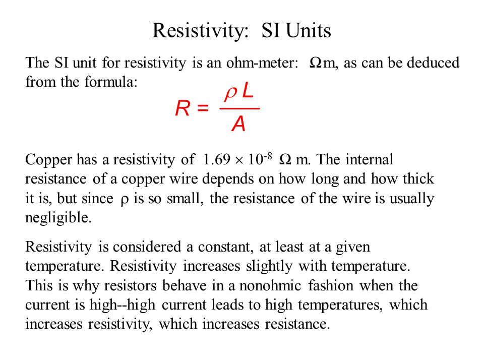 Resistivity & Resistance R = resistance of the wire  = resistivity of the metal in wire L = length of the wire A = cross sectional area of the wire R