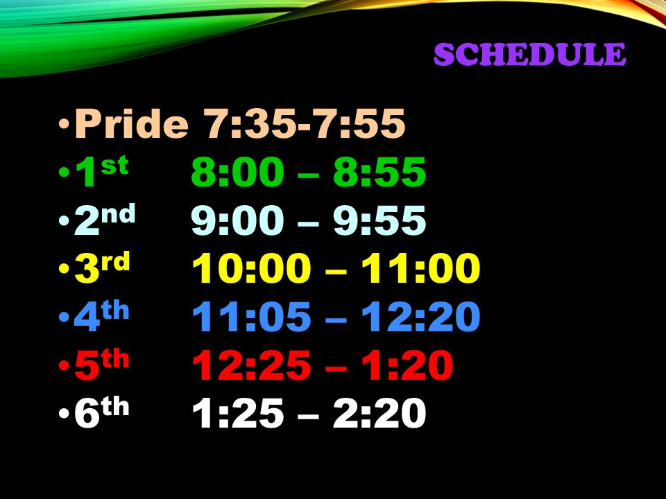 SCHEDULE Pride 7:35-7:55 1 st 8:00 – 8:55 2 nd 9:00 – 9:55 3 rd 10:00 – 11:00 4 th 11:05 – 12:20 5 th 12:25 – 1:20 6 th 1:25 – 2:20