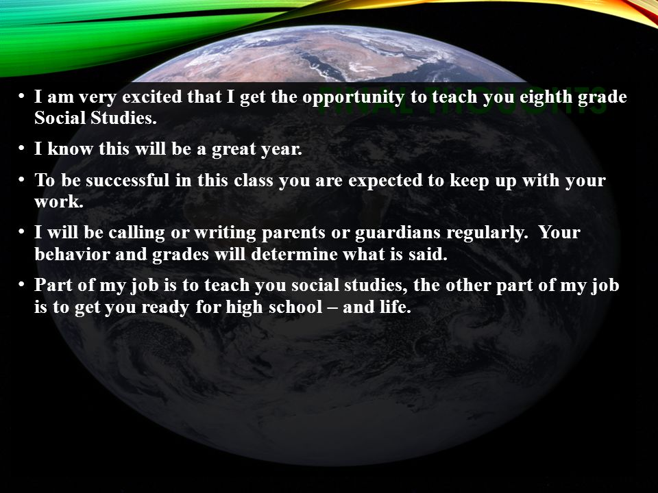 FINAL THOUGHTS I am very excited that I get the opportunity to teach you eighth grade Social Studies.