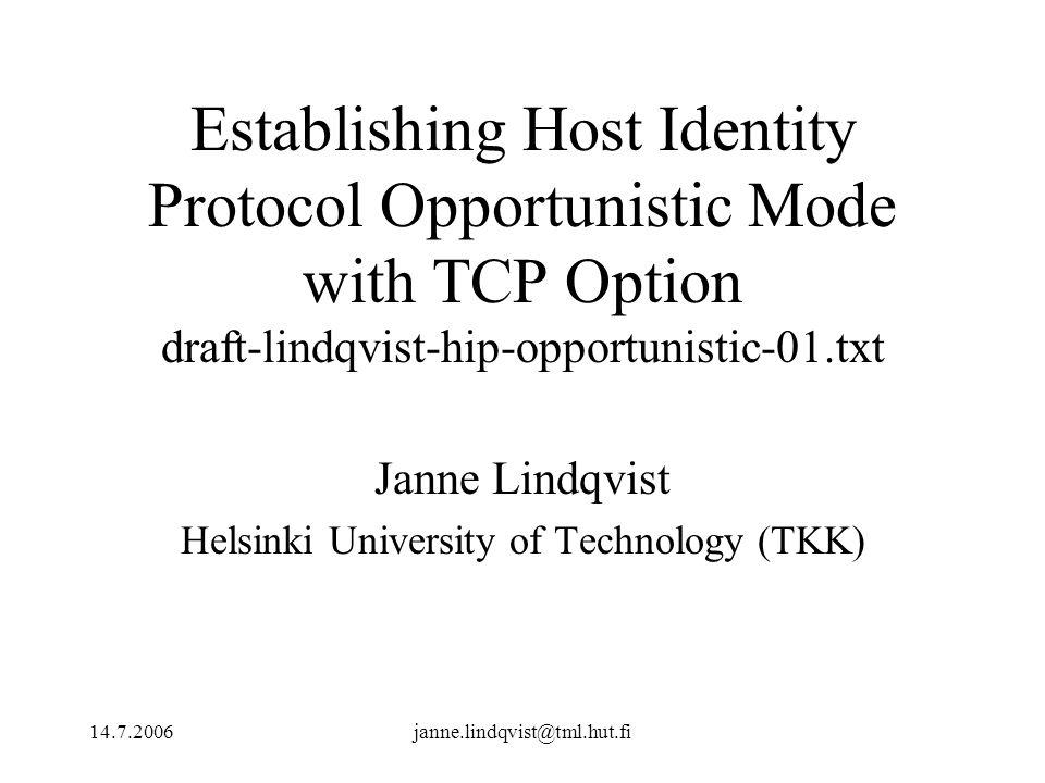 14.7.2006janne.lindqvist@tml.hut.fi Establishing Host Identity Protocol Opportunistic Mode with TCP Option draft-lindqvist-hip-opportunistic-01.txt Janne Lindqvist Helsinki University of Technology (TKK)