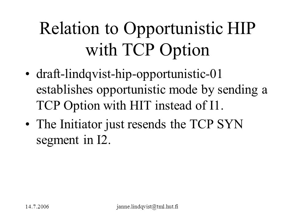 14.7.2006janne.lindqvist@tml.hut.fi Relation to Opportunistic HIP with TCP Option draft-lindqvist-hip-opportunistic-01 establishes opportunistic mode