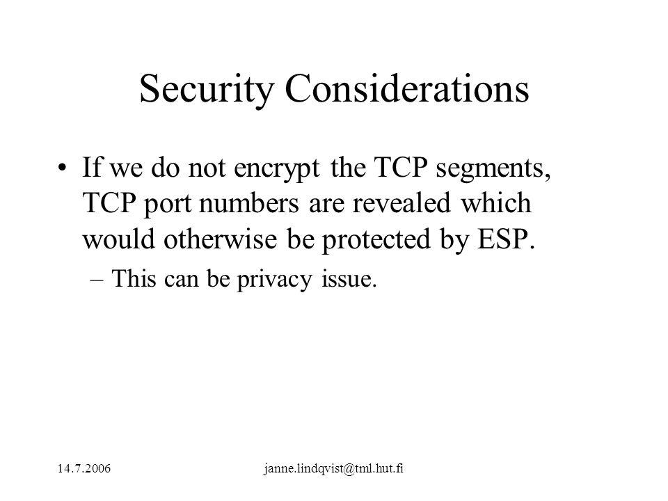 14.7.2006janne.lindqvist@tml.hut.fi Security Considerations If we do not encrypt the TCP segments, TCP port numbers are revealed which would otherwise be protected by ESP.