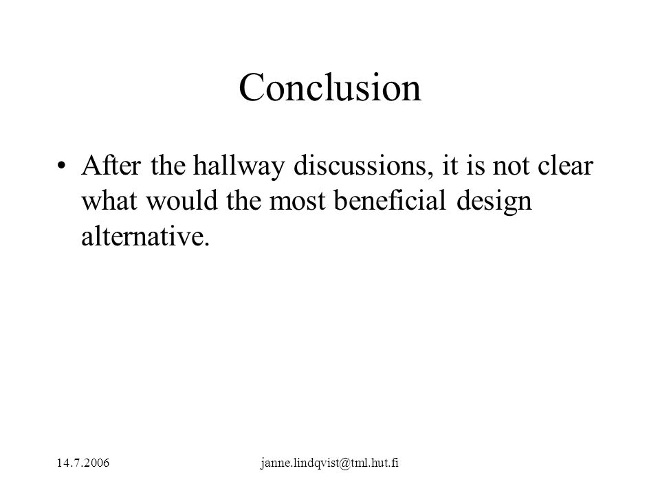 14.7.2006janne.lindqvist@tml.hut.fi Conclusion After the hallway discussions, it is not clear what would the most beneficial design alternative.