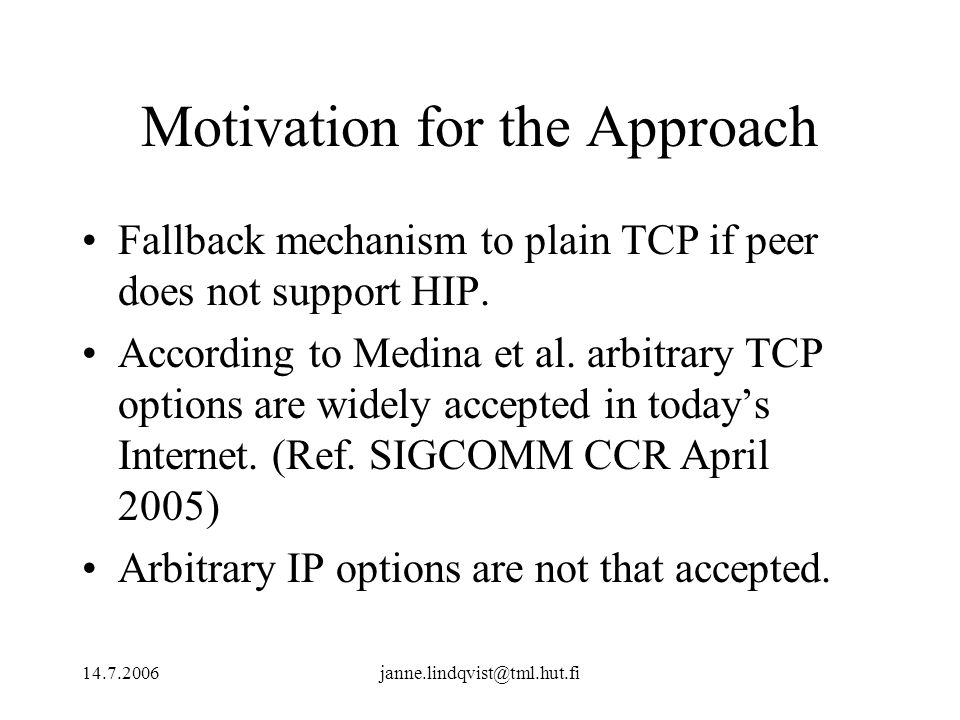 14.7.2006janne.lindqvist@tml.hut.fi Motivation for the Approach Fallback mechanism to plain TCP if peer does not support HIP. According to Medina et a