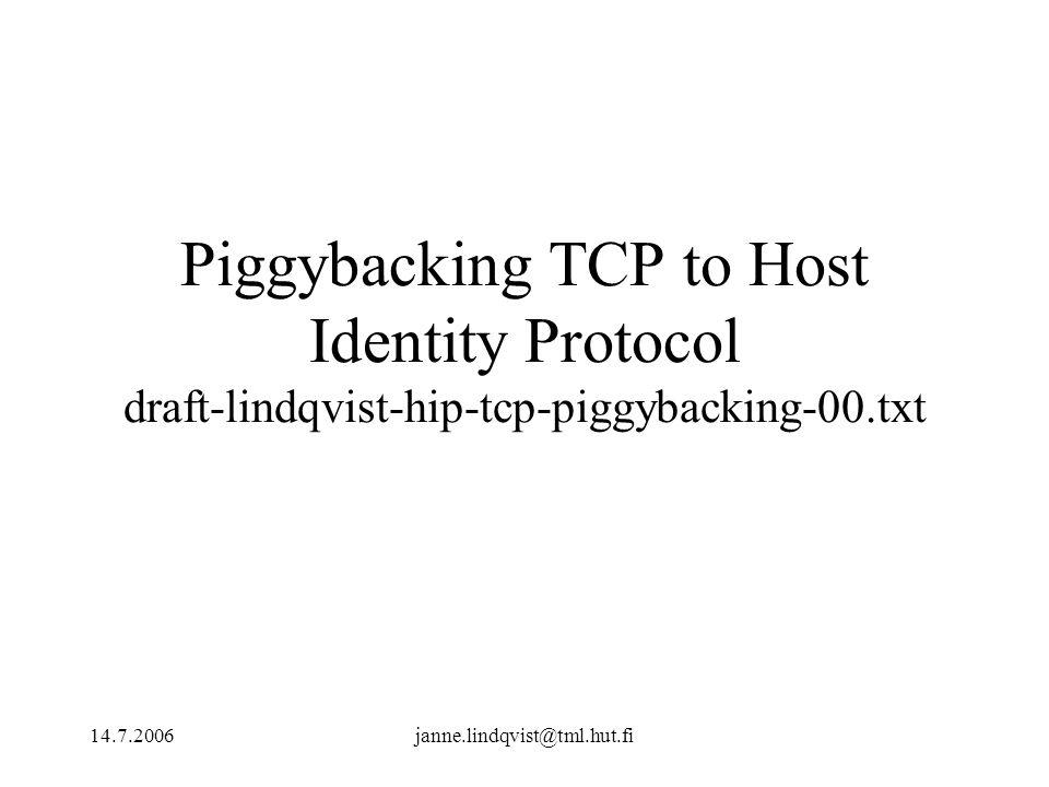 14.7.2006janne.lindqvist@tml.hut.fi Piggybacking TCP to Host Identity Protocol draft-lindqvist-hip-tcp-piggybacking-00.txt
