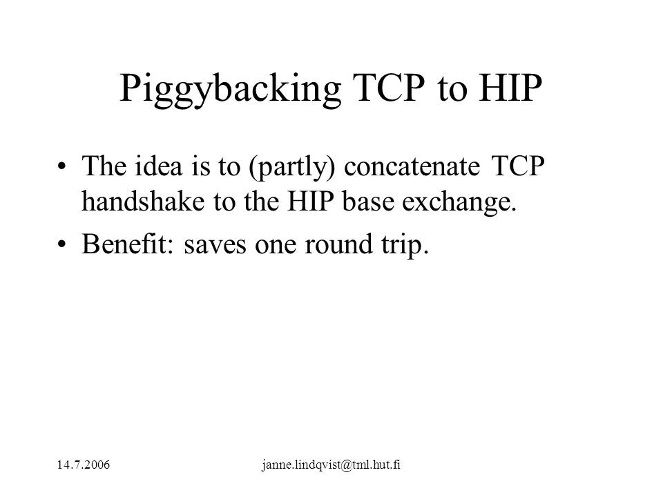 14.7.2006janne.lindqvist@tml.hut.fi Piggybacking TCP to HIP The idea is to (partly) concatenate TCP handshake to the HIP base exchange.