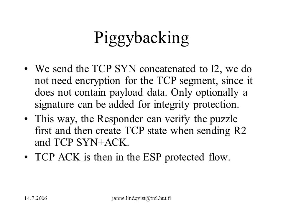 14.7.2006janne.lindqvist@tml.hut.fi Piggybacking We send the TCP SYN concatenated to I2, we do not need encryption for the TCP segment, since it does not contain payload data.