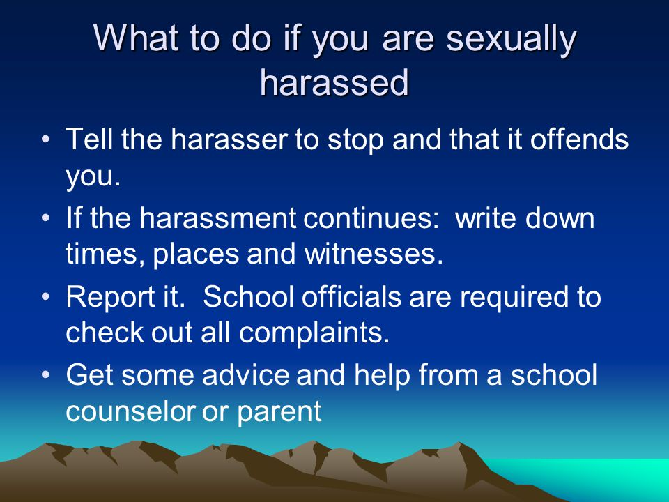What to do if you are sexually harassed Tell the harasser to stop and that it offends you. If the harassment continues: write down times, places and w