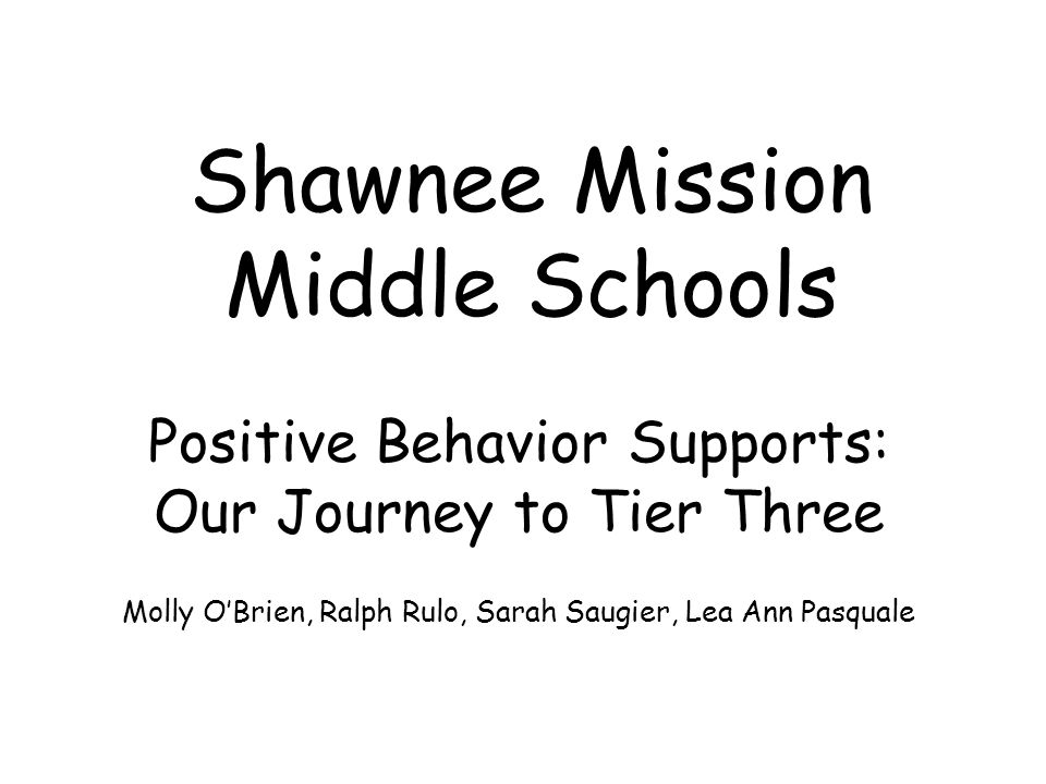 Shawnee Mission Middle Schools Positive Behavior Supports: Our Journey to Tier Three Molly O'Brien, Ralph Rulo, Sarah Saugier, Lea Ann Pasquale