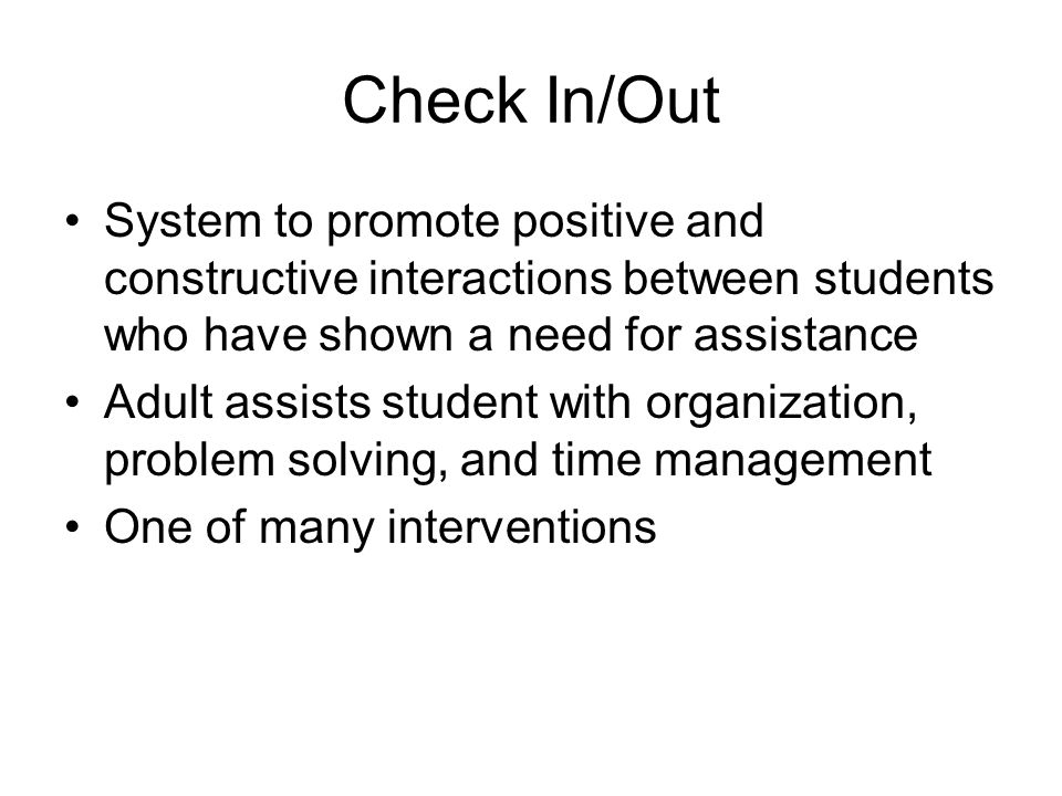 Check In/Out System to promote positive and constructive interactions between students who have shown a need for assistance Adult assists student with organization, problem solving, and time management One of many interventions