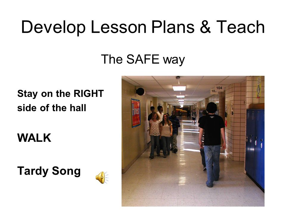 Develop Lesson Plans & Teach The SAFE way Stay on the RIGHT side of the hall WALK Tardy Song