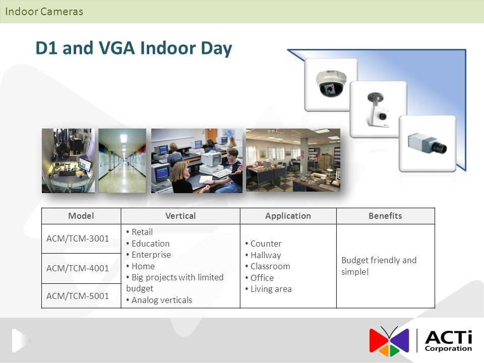 D1 and VGA Indoor Day ModelVerticalApplicationBenefits ACM/TCM-3001 Retail Education Enterprise Home Big projects with limited budget Analog verticals Counter Hallway Classroom Office Living area Budget friendly and simple.