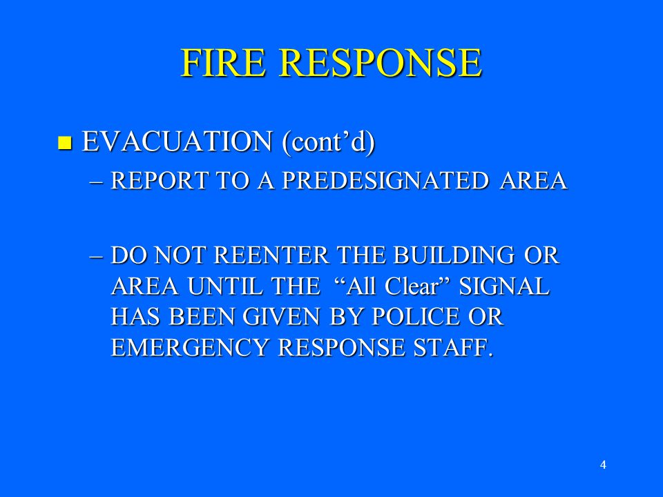 3 EVACUATION EVACUATION –LEAVE THE BUILDING BY USING THE NEAREST EXIT –REMAIN A SAFE DISTANCE FROM THE BUILDING – AT LEAST 100 FEET AWAY DEPENDING ON THE SIZE OF THE FIRE –DO NOT BLOCK ENTRANCES OR EXITS FIRE RESPONSE