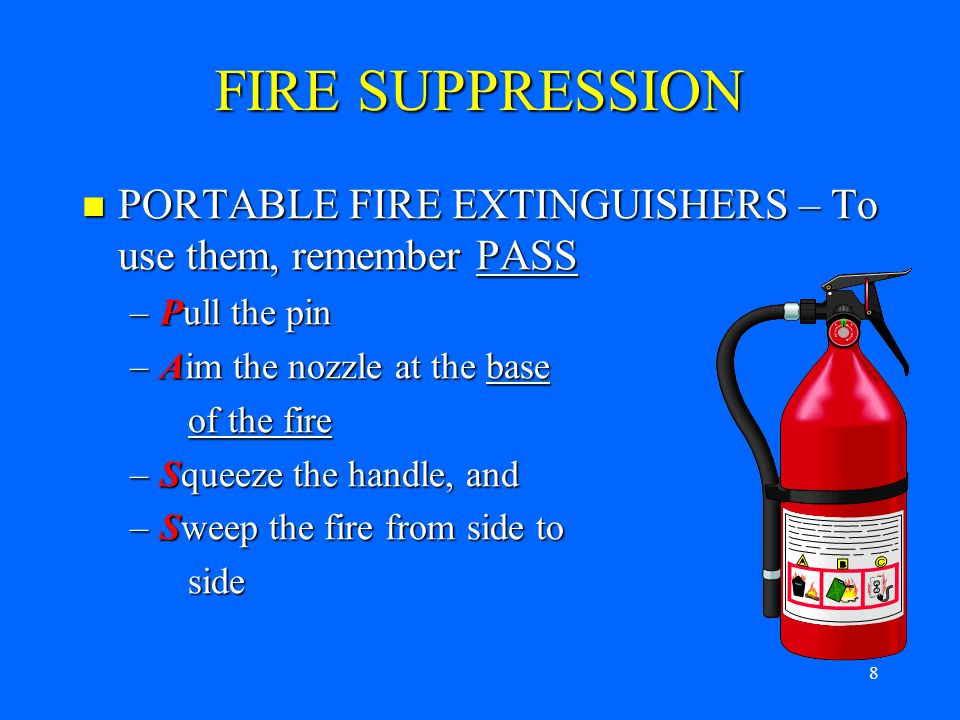 7 FIRE SUPPRESSION Before Using A Fire Extinguisher Before Using A Fire Extinguisher –Make sure you have an unobstructed escape route at your back –Fire should be small, confined and not spreading, e.g.