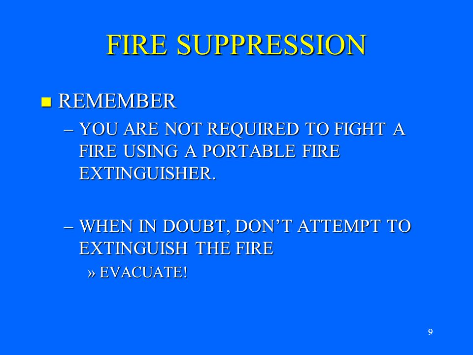 8 FIRE SUPPRESSION PORTABLE FIRE EXTINGUISHERS – To use them, remember PASS PORTABLE FIRE EXTINGUISHERS – To use them, remember PASS –Pull the pin –Aim the nozzle at the base of the fire of the fire –Squeeze the handle, and –Sweep the fire from side to side side