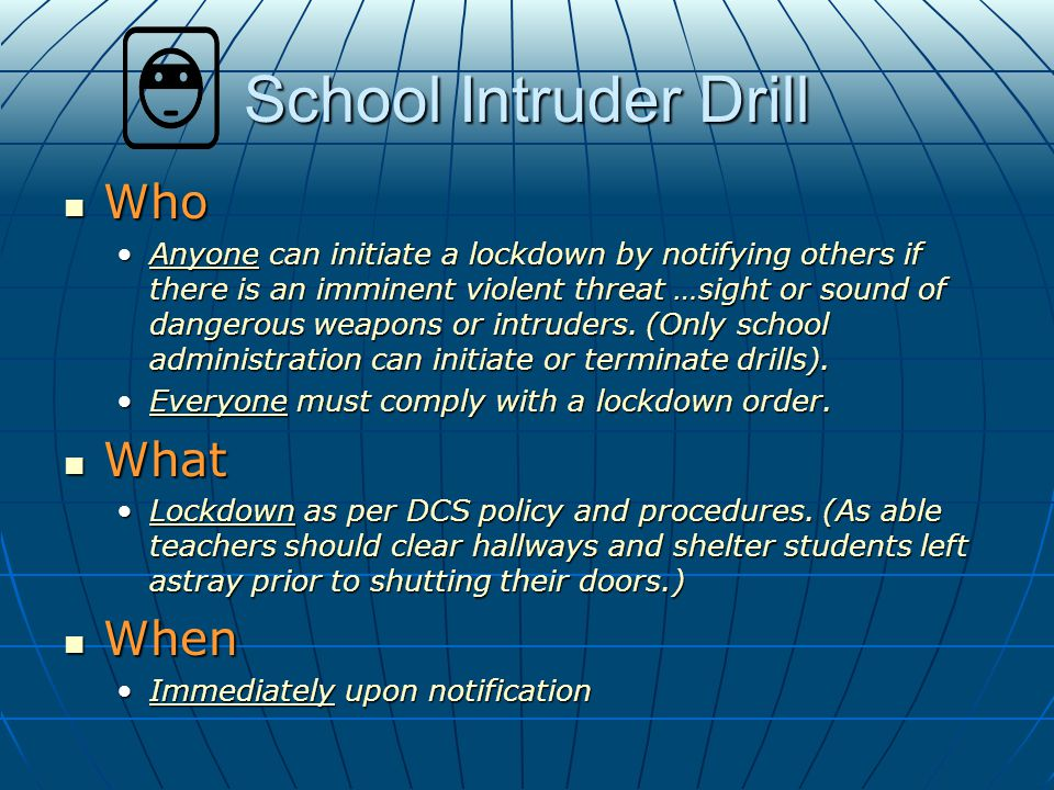 School Intruder Drill Who Who Anyone can initiate a lockdown by notifying others if there is an imminent violent threat …sight or sound of dangerous weapons or intruders.