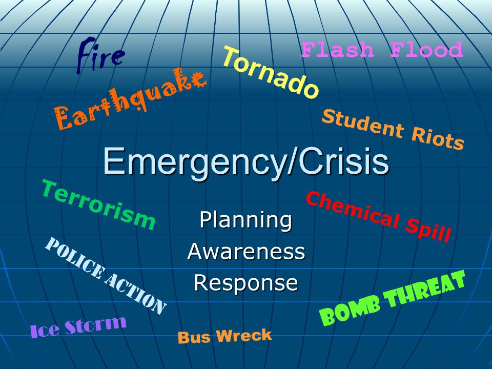 Emergency/Crisis PlanningAwarenessResponse Earthquake Tornado Bomb Threat Police Action Flash Flood Chemical Spill Fire Ice Storm Terrorism Student Riots Bus Wreck