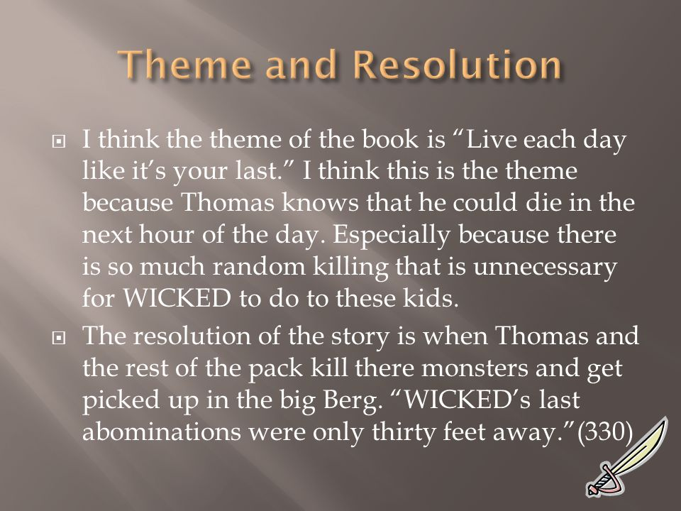  I think the theme of the book is Live each day like it's your last. I think this is the theme because Thomas knows that he could die in the next hour of the day.