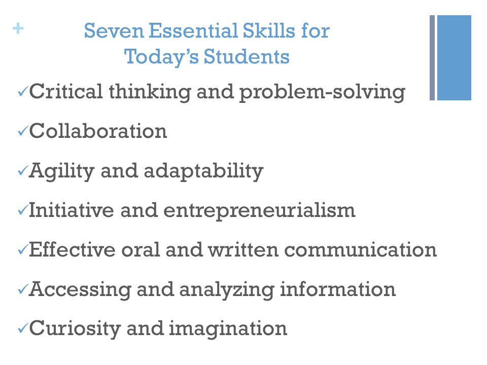 + Seven Essential Skills for Today's Students Critical thinking and problem-solving Collaboration Agility and adaptability Initiative and entrepreneurialism Effective oral and written communication Accessing and analyzing information Curiosity and imagination