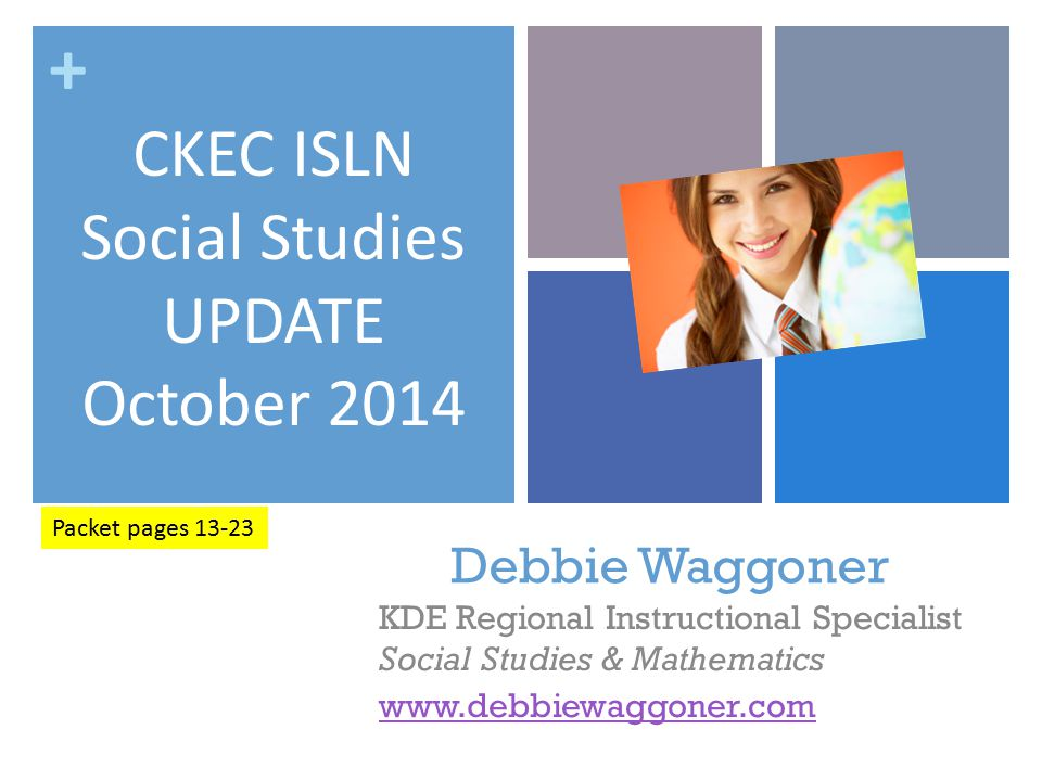 + Debbie Waggoner KDE Regional Instructional Specialist Social Studies & Mathematics www.debbiewaggoner.com CKEC ISLN Social Studies UPDATE October 2014 Packet pages 13-23