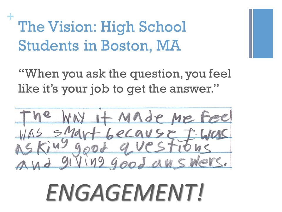 + The Vision: High School Students in Boston, MA When you ask the question, you feel like it's your job to get the answer. ENGAGEMENT!