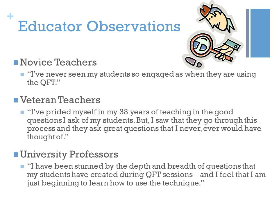 + Educator Observations Novice Teachers I've never seen my students so engaged as when they are using the QFT. Veteran Teachers I've prided myself in my 33 years of teaching in the good questions I ask of my students.