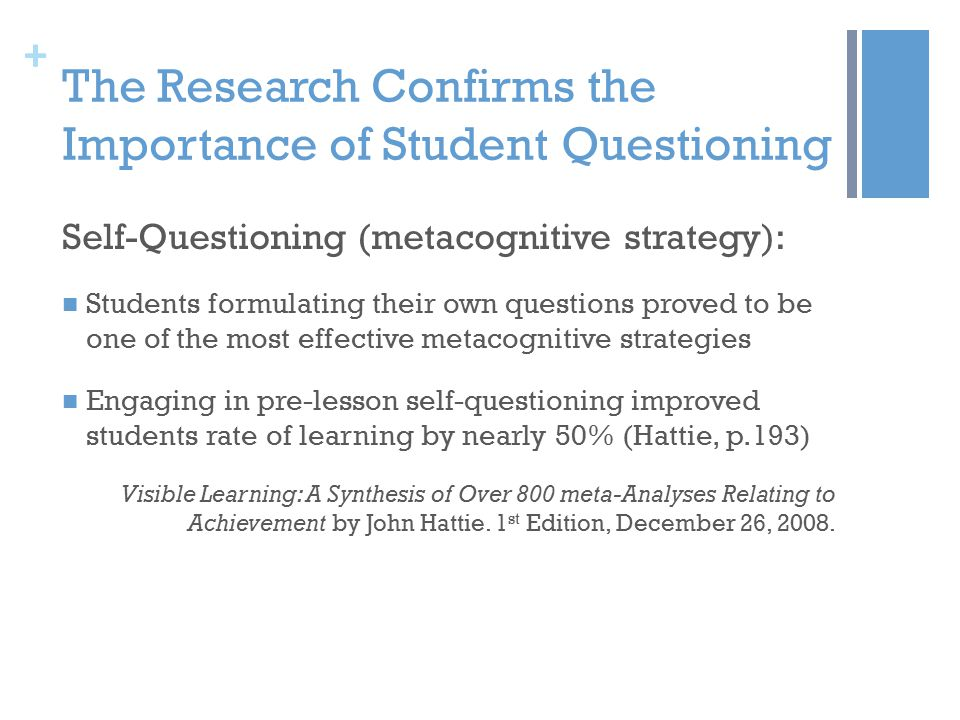 + The Research Confirms the Importance of Student Questioning Self-Questioning (metacognitive strategy): Students formulating their own questions proved to be one of the most effective metacognitive strategies Engaging in pre-lesson self-questioning improved students rate of learning by nearly 50% (Hattie, p.193) Visible Learning: A Synthesis of Over 800 meta-Analyses Relating to Achievement by John Hattie.