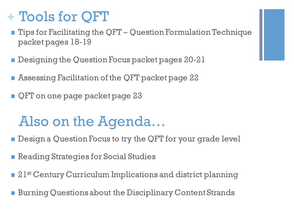 + Tools for QFT Tips for Facilitating the QFT – Question Formulation Technique packet pages 18-19 Designing the Question Focus packet pages 20-21 Assessing Facilitation of the QFT packet page 22 QFT on one page packet page 23 Also on the Agenda… Design a Question Focus to try the QFT for your grade level Reading Strategies for Social Studies 21 st Century Curriculum Implications and district planning Burning Questions about the Disciplinary Content Strands